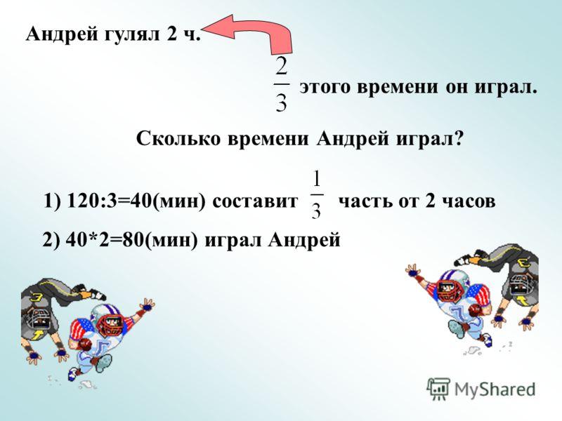 Андрей гулял 2 ч. этого времени он играл. Сколько времени Андрей играл? 1) 120:3=40(мин) составит часть от 2 часов 2) 40*2=80(мин) играл Андрей