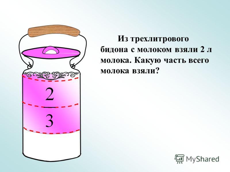 Из трехлитрового бидона с молоком взяли 2 л молока. Какую часть всего молока взяли?