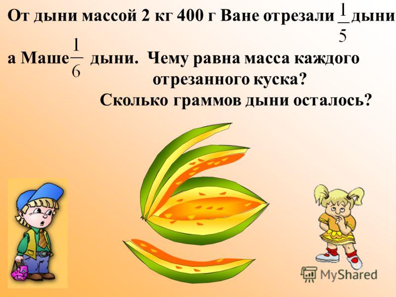 От дыни массой 2 кг 400 г Ване отрезали дыни, а Маше дыни. Чему равна масса каждого отрезанного куска? Сколько граммов дыни осталось?