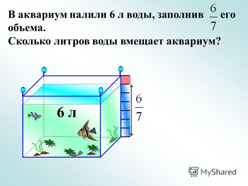 В аквариум налили 6 л воды, заполнив его объема. Сколько литров воды вмещает аквариум? 6 л