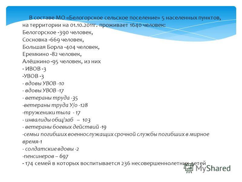 В составе МО «Белогорское сельское поселение» 5 населенных пунктов, на территории на 01.10.2011г. проживает 1640 человек: Белогорское -390 человек, Сосновка -669 человек, Большая Борла -404 человек, Еремкино -82 человек, Алёшкино -95 человек, из них