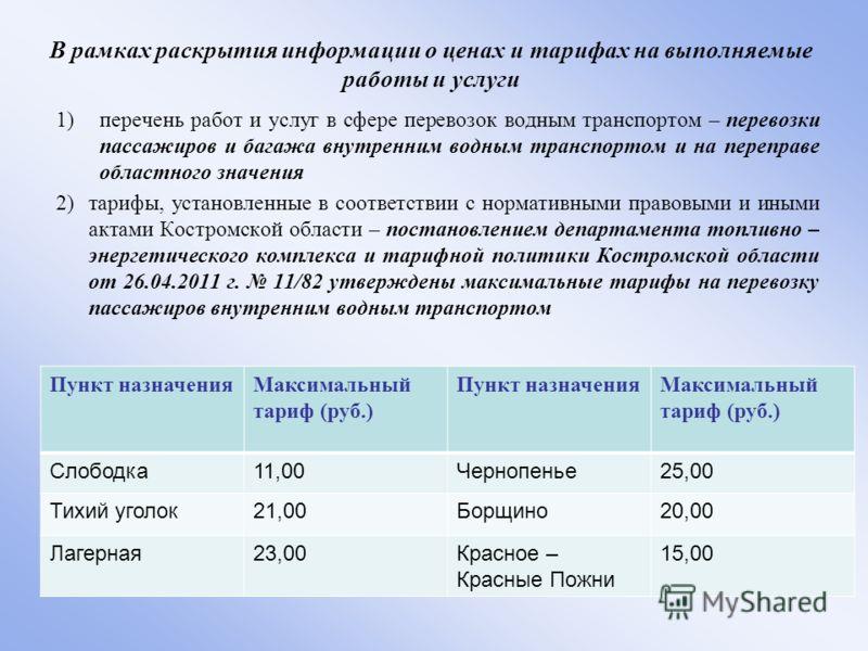 В рамках раскрытия информации о ценах и тарифах на выполняемые работы и услуги 1)перечень работ и услуг в сфере перевозок водным транспортом – перевозки пассажиров и багажа внутренним водным транспортом и на переправе областного значения 2) тарифы, у
