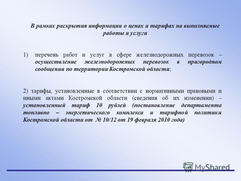 В рамках раскрытия информации о ценах и тарифах на выполняемые работы и услуги 1)перечень работ и услуг в сфере железнодорожных перевозок – осуществление железнодорожных перевозок в пригородном сообщении по территории Костромской области; 2) тарифы,