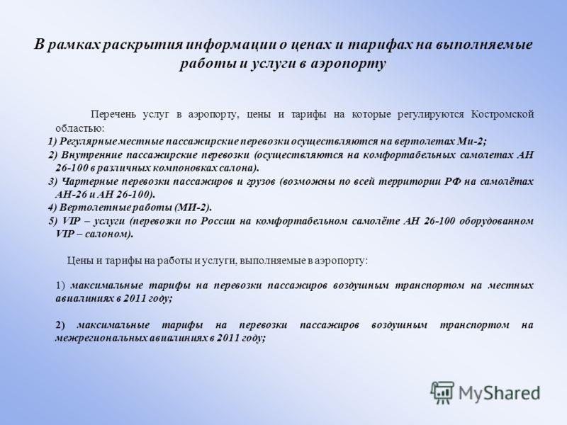 В рамках раскрытия информации о ценах и тарифах на выполняемые работы и услуги в аэропорту Перечень услуг в аэропорту, цены и тарифы на которые регулируются Костромской областью: 1) Регулярные местные пассажирские перевозки осуществляются на вертолет