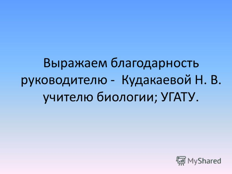 Выражаем благодарность руководителю - Кудакаевой Н. В. учителю биологии; УГАТУ.