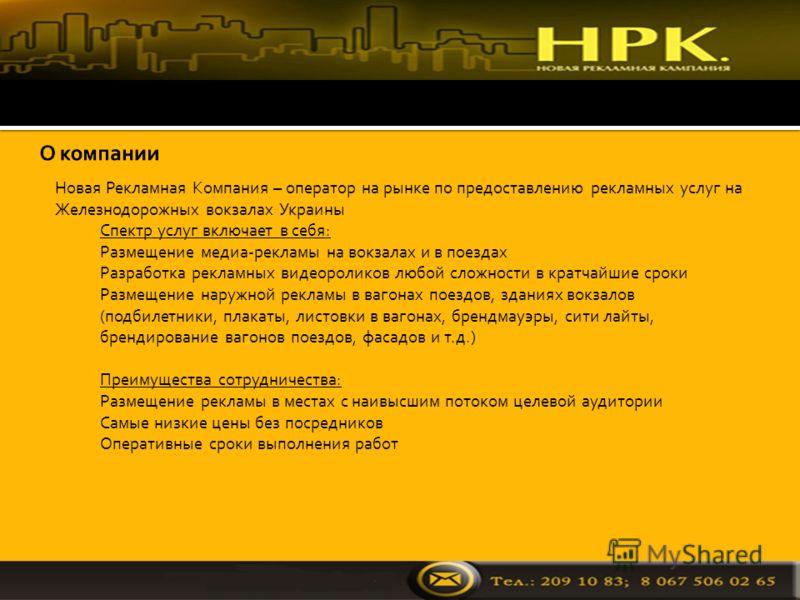 Новая Рекламная Компания – оператор на рынке по предоставлению рекламных услуг на Железнодорожных вокзалах Украины 1. Спектр услуг включает в себя: 2. Размещение медиа-рекламы на вокзалах и в поездах 3. Разработка рекламных видеороликов любой сложнос