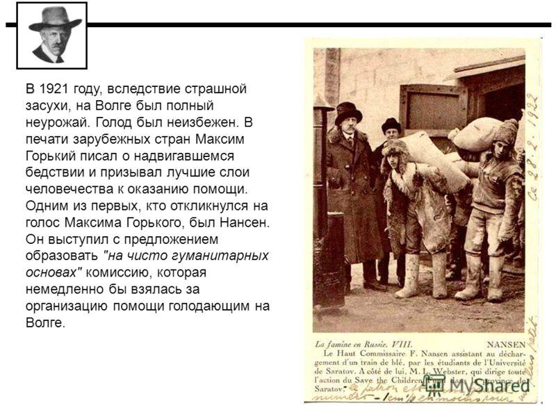 В В 1921 году, вследствие страшной засухи, на Волге был полный неурожай. Голод был неизбежен. В печати зарубежных стран Максим Горький писал о надвигавшемся бедствии и призывал лучшие слои человечества к оказанию помощи. Одним из первых, кто откликну