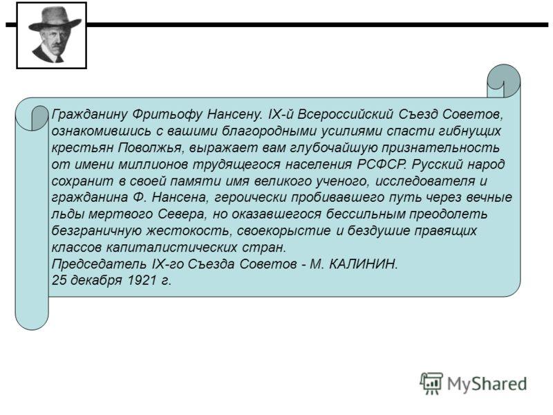 Гражданину Фритьофу Нансену. IХ-й Всероссийский Съезд Советов, ознакомившись с вашими благородными усилиями спасти гибнущих крестьян Поволжья, выражает вам глубочайшую признательность от имени миллионов трудящегося населения РСФСР. Русский народ сохр