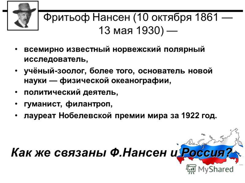 Фритьоф Нансен (10 октября 1861 13 мая 1930) всемирно известный норвежский полярный исследователь, учёный-зоолог, более того, основатель новой науки физической океанографии, политический деятель, гуманист, филантроп, лауреат Нобелевской премии мира з