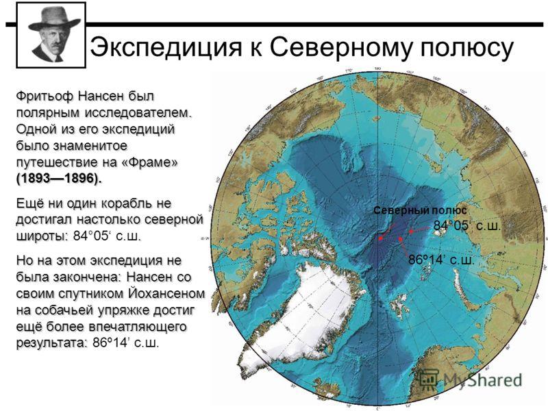 Экспедиция к Северному полюсу Северный полюс 86º14 с.ш.. 84°05 с.ш. Фритьоф Нансен был полярным исследователем. Одной из его экспедиций было знаменитое путешествие на «Фраме» (18931896). Ещё ни один корабль не достигал настолько северной широты:. Ещё