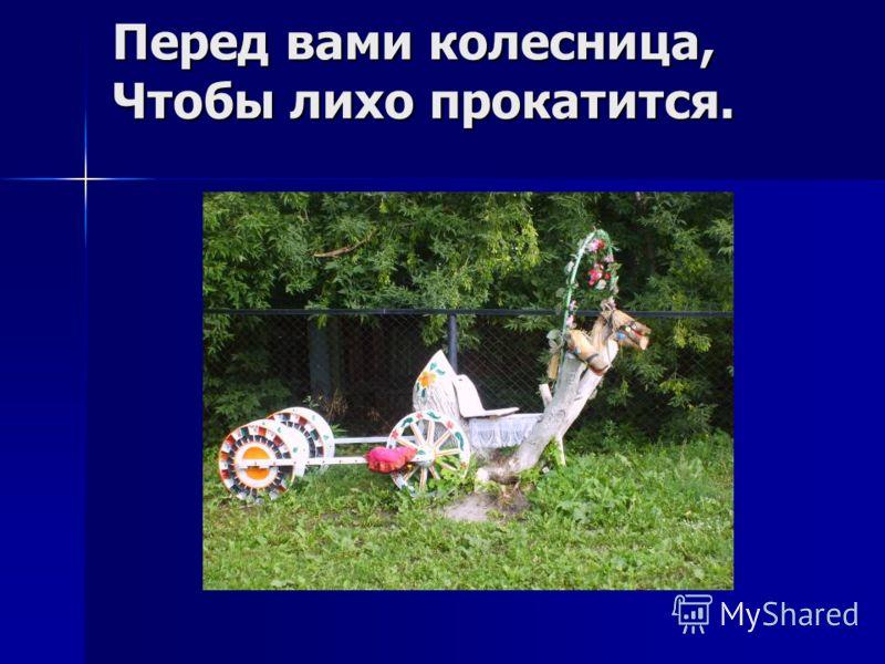Перед вами колесница, Чтобы лихо прокатится.
