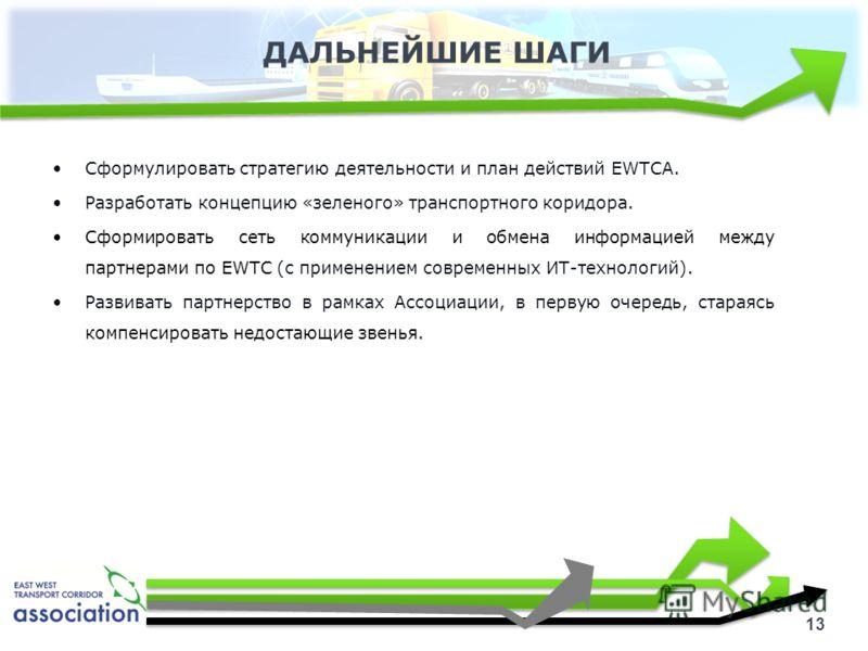 ДАЛЬНЕЙШИЕ ШАГИ 13 Сформулировать стратегию деятельности и план действий EWTCA. Разработать концепцию «зеленого» транспортного коридора. Сформировать сеть коммуникации и обмена информацией между партнерами по EWTC (с применением современных ИТ-технол