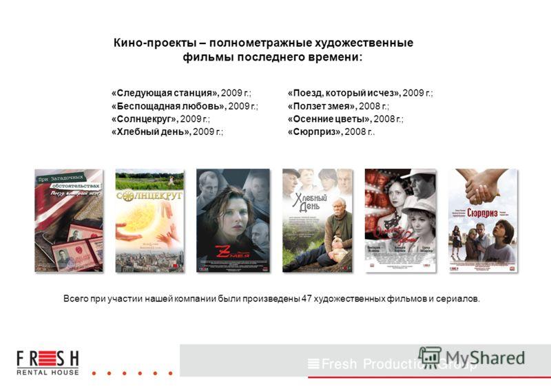 Кино-проекты – полнометражные художественные фильмы последнего времени: «Следующая станция», 2009 г.; «Беспощадная любовь», 2009 г.; «Солнцекруг», 2009 г.; «Хлебный день», 2009 г.; Всего при участии нашей компании были произведены 47 художественных ф