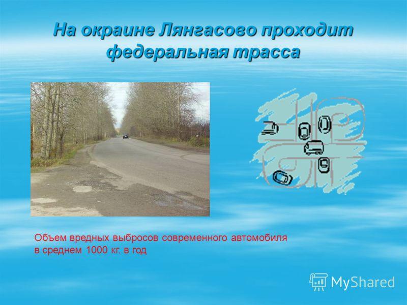 На окраине Лянгасово проходит федеральная трасса Объем вредных выбросов современного автомобиля в среднем 1000 кг. в год