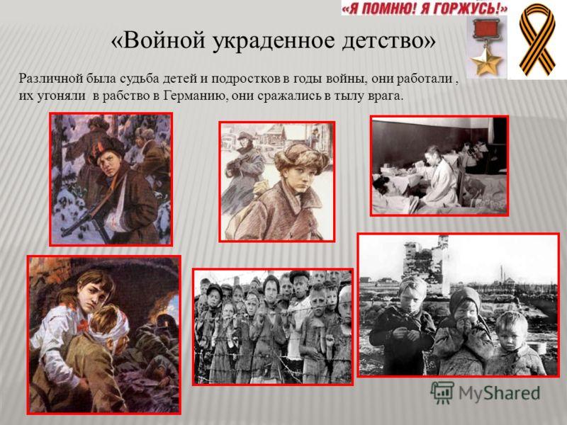 «Войной украденное детство» Различной была судьба детей и подростков в годы войны, они работали, их угоняли в рабство в Германию, они сражались в тылу врага.