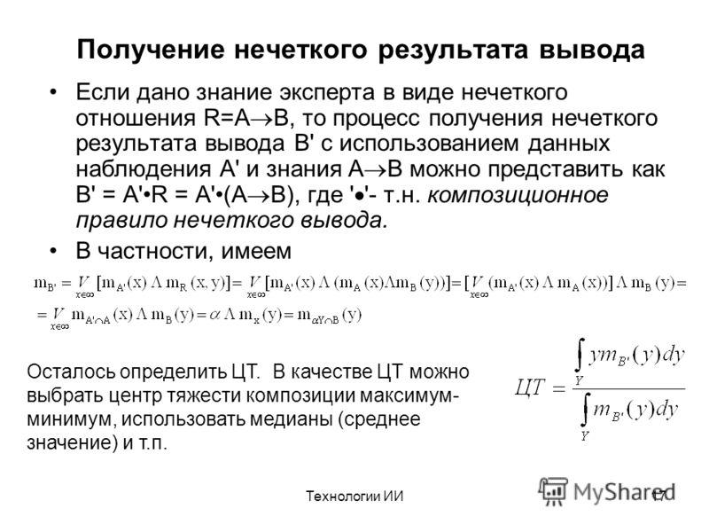 Технологии ИИ17 Получение нечеткого результата вывода Если дано знание эксперта в виде нечеткого отношения R=A B, то процесс получения нечеткого результата вывода B' с использованием данных наблюдения A' и знания A B можно представить как B' = A'R =