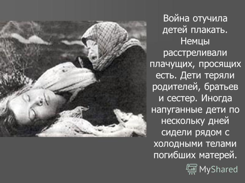 Война отучила детей плакать. Немцы расстреливали плачущих, просящих есть. Дети теряли родителей, братьев и сестер. Иногда напуганные дети по нескольку дней сидели рядом с холодными телами погибших матерей.
