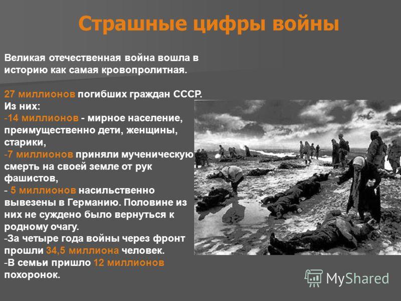 Великая отечественная война вошла в историю как самая кровопролитная. 27 миллионов погибших граждан СССР. Из них: -14 миллионов - мирное население, преимущественно дети, женщины, старики, -7 миллионов приняли мученическую смерть на своей земле от рук