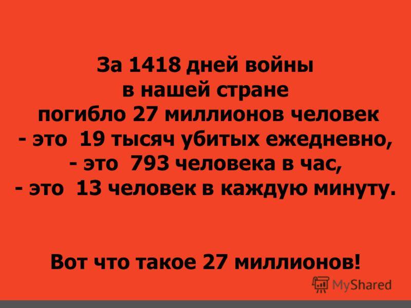 За 1418 дней войны в нашей стране погибло 27 миллионов человек - это 19 тысяч убитых ежедневно, - это 793 человека в час, - это 13 человек в каждую минуту. Вот что такое 27 миллионов!