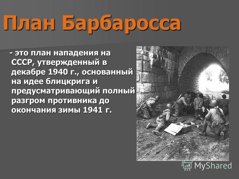 План Барбаросса - это план нападения на СССР, утвержденный в декабре 1940 г., основанный на идее блицкрига и предусматривающий полный разгром противника до окончания зимы 1941 г.