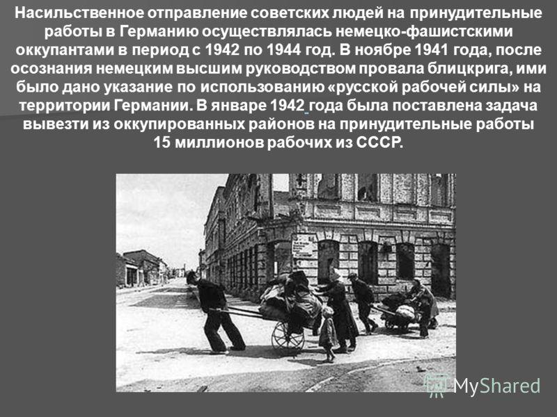 Насильственное отправление советских людей на принудительные работы в Германию осуществлялась немецко-фашистскими оккупантами в период с 1942 по 1944 год. В ноябре 1941 года, после осознания немецким высшим руководством провала блицкрига, ими было да