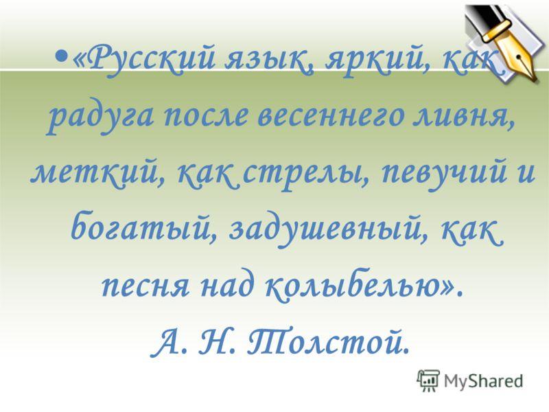«Русский язык, яркий, как радуга после весеннего ливня, меткий, как стрелы, певучий и богатый, задушевный, как песня над колыбелью». А. Н. Толстой.