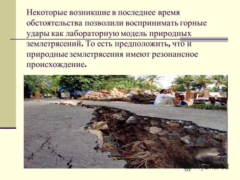 Некоторые возникшие в последнее время обстоятельства позволили воспринимать горные удары как лабораторную модель природных землетрясений. То есть предположить, что и природные землетрясения имеют резонансное происхождение.