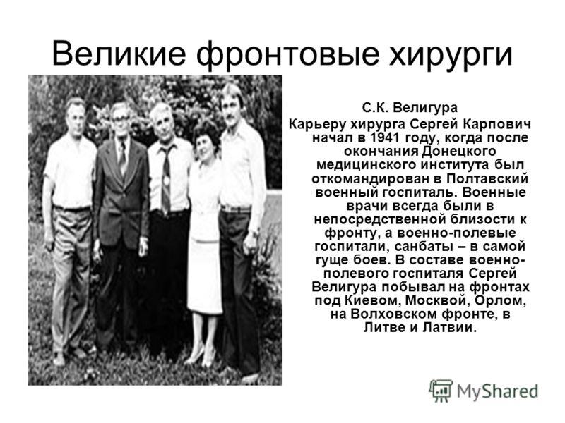 Великие фронтовые хирурги С.К. Велигура Карьеру хирурга Сергей Карпович начал в 1941 году, когда после окончания Донецкого медицинского института был откомандирован в Полтавский военный госпиталь. Военные врачи всегда были в непосредственной близости