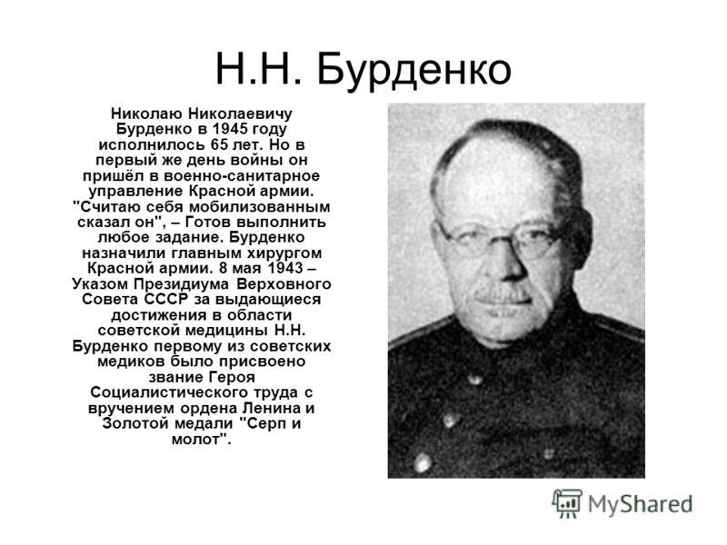 Н.Н. Бурденко Николаю Николаевичу Бурденко в 1945 году исполнилось 65 лет. Но в первый же день войны он пришёл в военно-санитарное управление Красной армии.