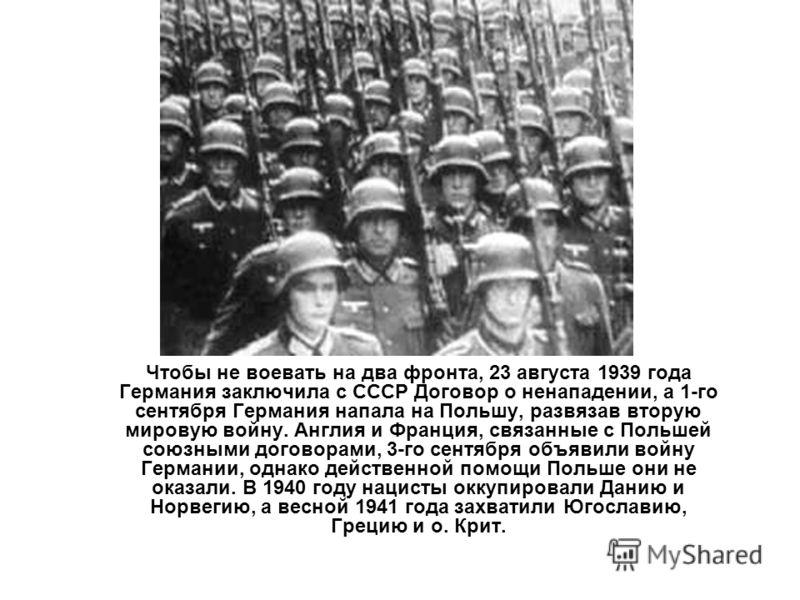 Чтобы не воевать на два фронта, 23 августа 1939 года Германия заключила с СССР Договор о ненападении, а 1-го сентября Германия напала на Польшу, развязав вторую мировую войну. Англия и Франция, связанные с Польшей союзными договорами, 3-го сентября о