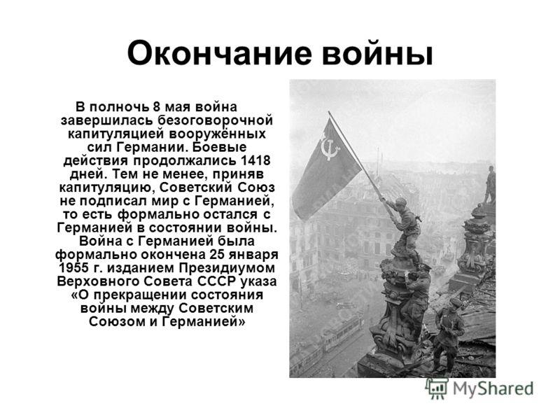 Окончание войны В полночь 8 мая война завершилась безоговорочной капитуляцией вооружённых сил Германии. Боевые действия продолжались 1418 дней. Тем не менее, приняв капитуляцию, Советский Союз не подписал мир с Германией, то есть формально остался с