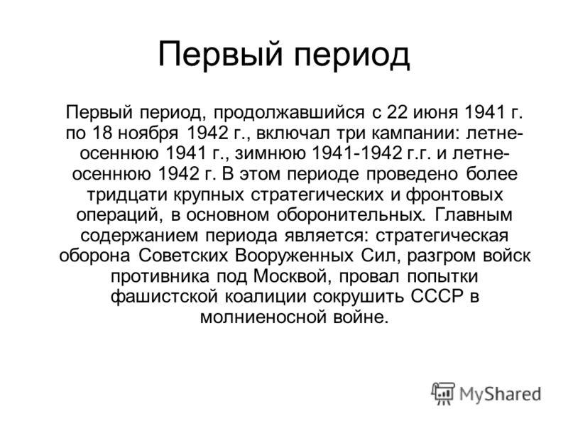 Первый период Первый период, продолжавшийся с 22 июня 1941 г. по 18 ноября 1942 г., включал три кампании: летне- осеннюю 1941 г., зимнюю 1941-1942 г.г. и летне- осеннюю 1942 г. В этом периоде проведено более тридцати крупных стратегических и фронтовы