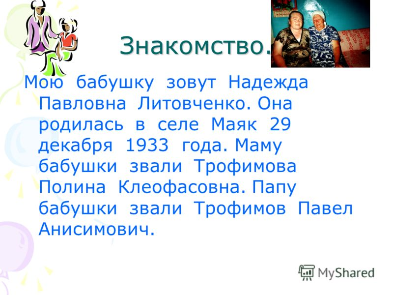 Знакомство. Мою бабушку зовут Надежда Павловна Литовченко. Она родилась в селе Маяк 29 декабря 1933 года. Маму бабушки звали Трофимова Полина Клеофасовна. Папу бабушки звали Трофимов Павел Анисимович.