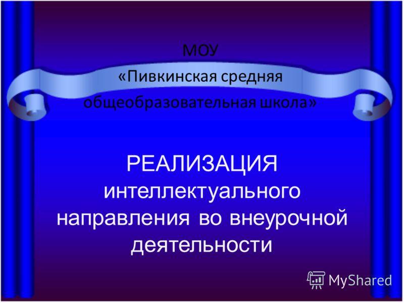 РЕАЛИЗАЦИЯ интеллектуального направления во внеурочной деятельности МОУ «Пивкинская средняя общеобразовательная школа»