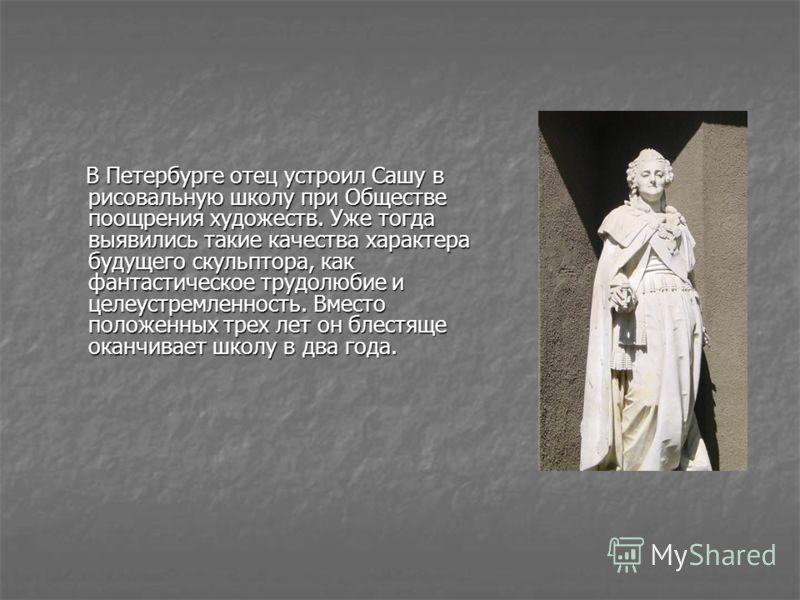 В Петербурге отец устроил Сашу в рисовальную школу при Обществе поощрения художеств. Уже тогда выявились такие качества характера будущего скульптора, как фантастическое трудолюбие и целеустремленность. Вместо положенных трех лет он блестяще оканчива
