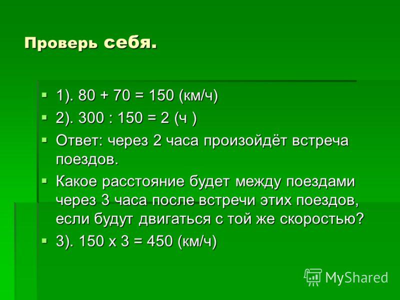 Проверь себя. 1). 80 + 70 = 150 (км/ч) 2). 300 : 150 = 2 (ч ) Ответ: через 2 часа произойдёт встреча поездов. Какое расстояние будет между поездами через 3 часа после встречи этих поездов, если будут двигаться с той же скоростью? 3). 150 х 3 = 450 (к