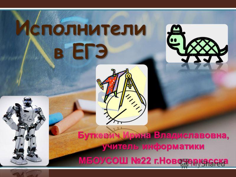 Исполнители в ЕГЭ Буткевич Ирина Владиславовна, учитель информатики МБОУСОШ 22 г.Новочеркасска