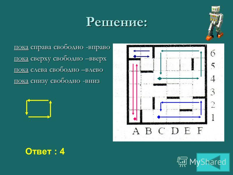 Решение: пока справа свободно -вправо пока сверху свободно –вверх пока слева свободно –влево пока снизу свободно -вниз Ответ : 4