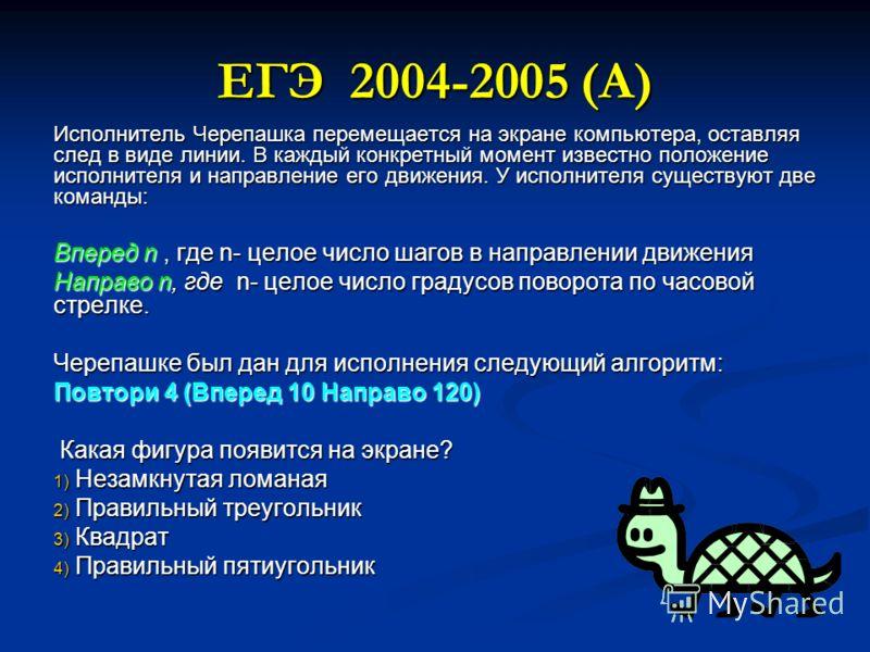 ЕГЭ 2004-2005 (А) Исполнитель Черепашка перемещается на экране компьютера, оставляя след в виде линии. В каждый конкретный момент известно положение исполнителя и направление его движения. У исполнителя существуют две команды: Вперед n, где n- целое
