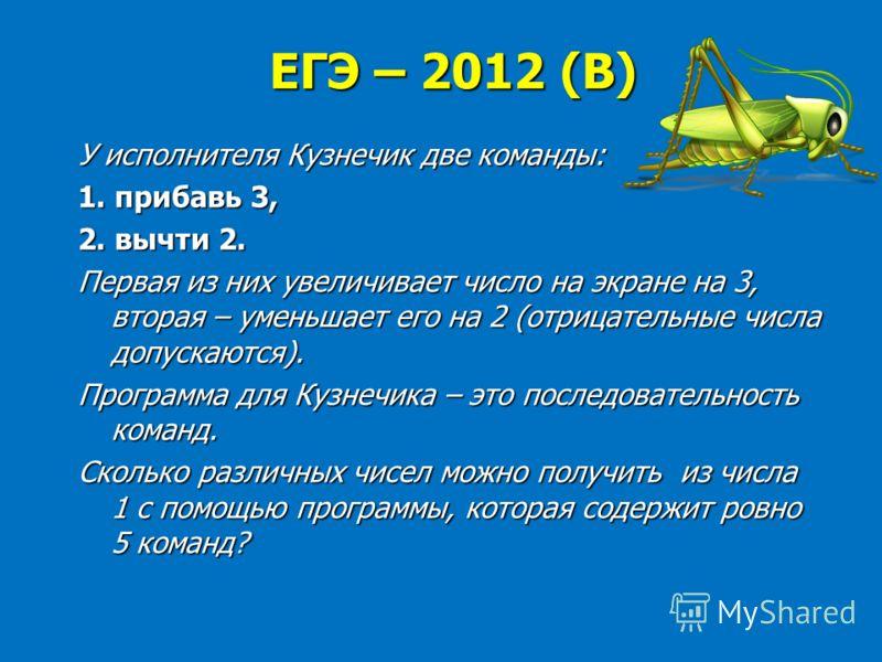 ЕГЭ – 2012 (В) У исполнителя Кузнечик две команды: 1. прибавь 3, 2. вычти 2. Первая из них увеличивает число на экране на 3, вторая – уменьшает его на 2 (отрицательные числа допускаются). Программа для Кузнечика – это последовательность команд. Сколь