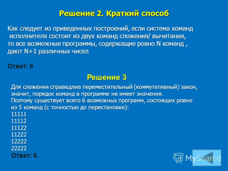 Решение 2. Краткий способ Как следует из приведенных построений, если система команд исполнителя состоит из двух команд сложения/ вычитания, то все возможные программы, содержащие ровно N команд, дают N+1 различных чисел Ответ: 6 Решение 3 Для сложен