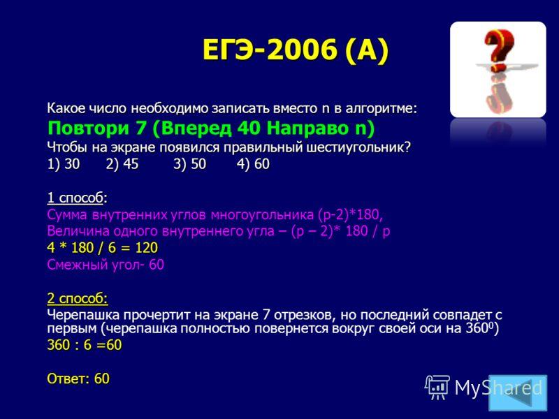 ЕГЭ-2006 (А) Какое число необходимо записать вместо n в алгоритме: Повтори 7 (Вперед 40 Направо n) Чтобы на экране появился правильный шестиугольник? 1) 30 2) 45 3) 50 4) 60 1 способ: Сумма внутренних углов многоугольника (р-2)*180, Величина одного в