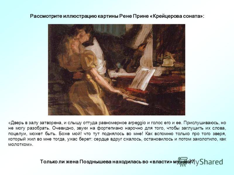 Рассмотрите иллюстрацию картины Рене Прине «Крейцерова соната»: «Дверь в залу затворена, и слышу оттуда равномерное arpeggio и голос его и ее. Прислушиваюсь, но не могу разобрать. Очевидно, звуки на фортепиано нарочно для того, чтобы заглушить их сло