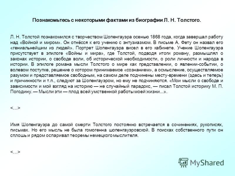 Познакомьтесь с некоторыми фактами из биографии Л. Н. Толстого. Л. Н. Толстой познакомился с творчеством Шопенгауэра осенью 1868 года, когда завершал работу над «Войной и миром». Он отнёсся к его учению с энтузиазмом. В письме А. Фету он назвал его «