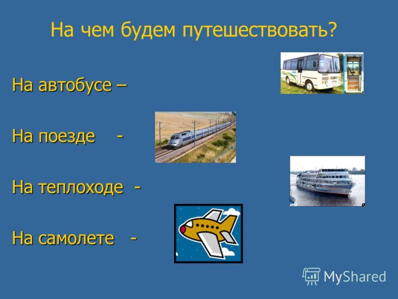 На чем будем путешествовать? На автобусе – На поезде - На теплоходе - На самолете -