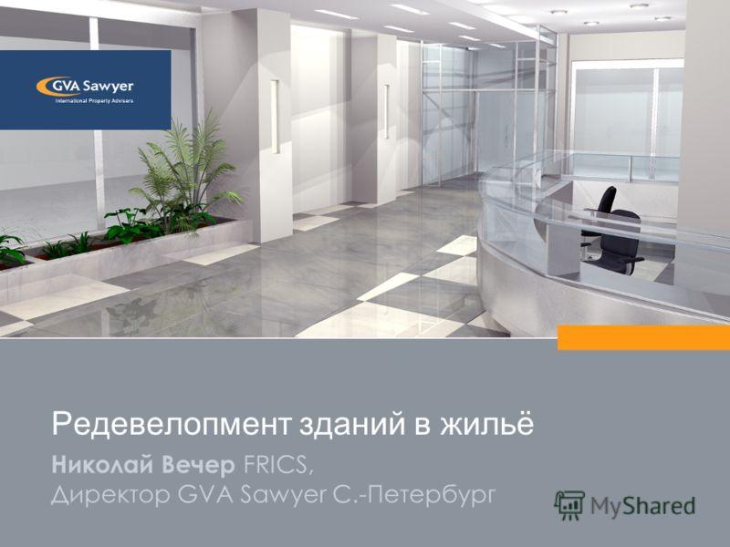 Николай Вечер FRICS, Директор GVA Sawyer С.-Петербург Редевелопмент зданий в жильё