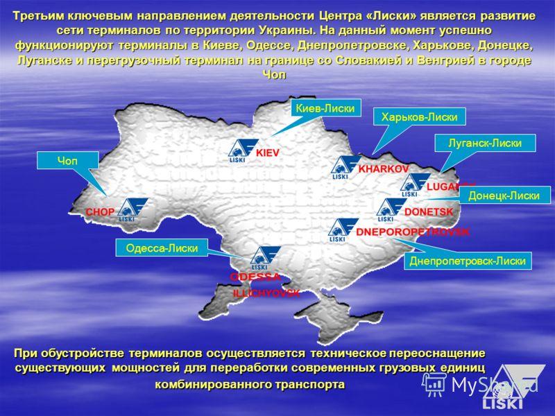 Третьим ключевым направлением деятельности Центра «Лиски» является развитие сети терминалов по территории Украины. На данный момент успешно функционируют терминалы в Киеве, Одессе, Днепропетровске, Харькове, Донецке, Луганске и перегрузочный терминал