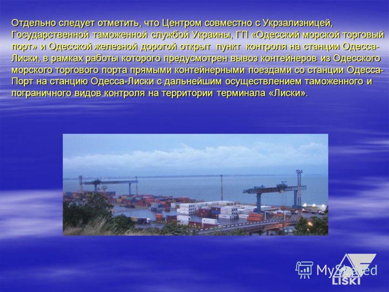 Отдельно следует отметить, что Центром совместно с Укрзализницей, Государственной таможенной службой Украины, ГП «Одесский морской торговый порт» и Одесской железной дорогой открыт пункт контроля на станции Одесса- Лиски, в рамках работы которого пре