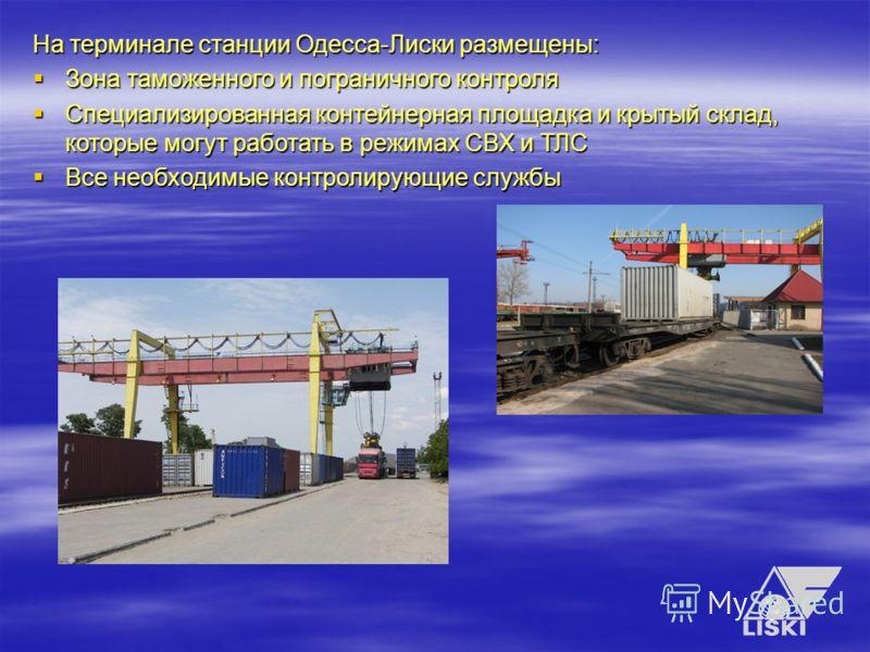 На терминале станции Одесса-Лиски размещены: Зона таможенного и пограничного контроля Специализированная контейнерная площадка и крытый склад, которые могут работать в режимах СВХ и ТЛС Все необходимые контролирующие службы