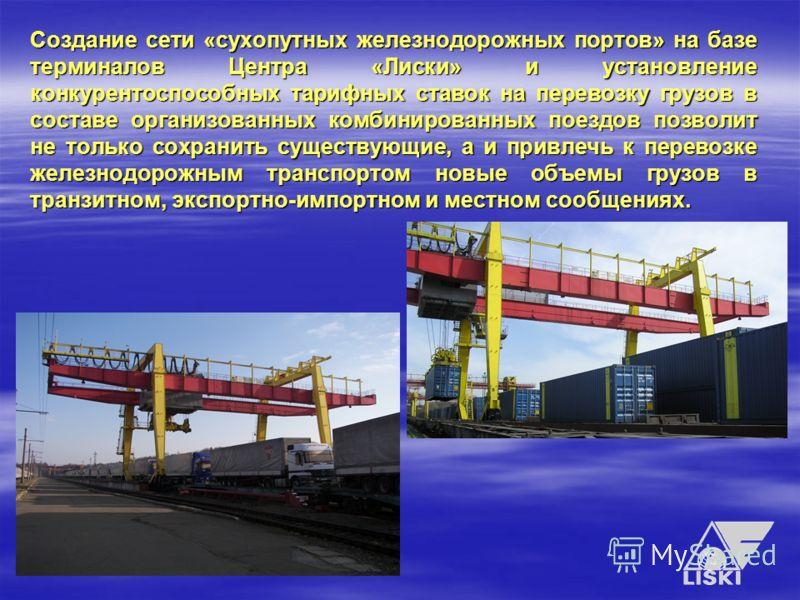 Создание сети «сухопутных железнодорожных портов» на базе терминалов Центра «Лиски» и установление конкурентоспособных тарифных ставок на перевозку грузов в составе организованных комбинированных поездов позволит не только сохранить существующие, а и